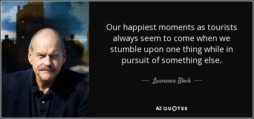 Our happiest moments as tourists always seem to come when we stumble upon one thing while in pursuit of something else. - Lawrence Block