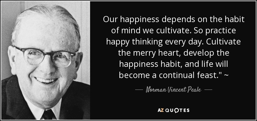Our happiness depends on the habit of mind we cultivate. So practice happy thinking every day. Cultivate the merry heart, develop the happiness habit, and life will become a continual feast.