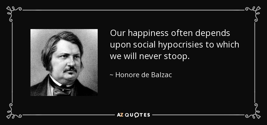 Our happiness often depends upon social hypocrisies to which we will never stoop. - Honore de Balzac