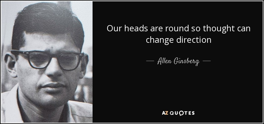 Our heads are round so thought can change direction - Allen Ginsberg
