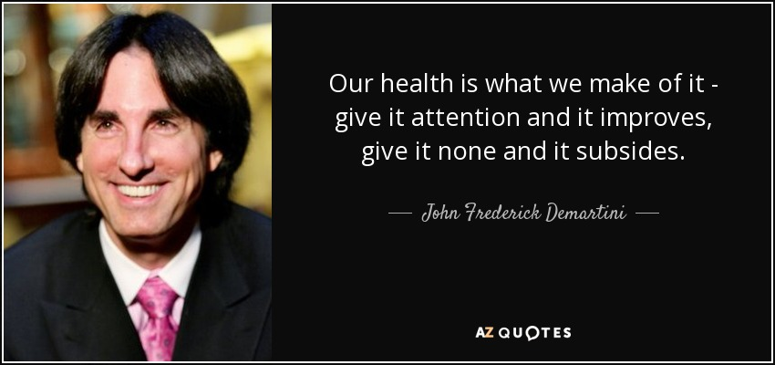 Our health is what we make of it - give it attention and it improves, give it none and it subsides. - John Frederick Demartini