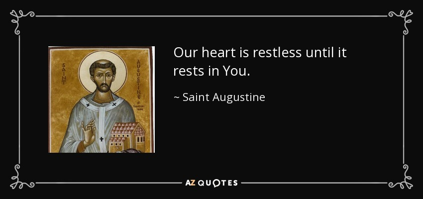 Our heart is restless until it rests in You. - Saint Augustine