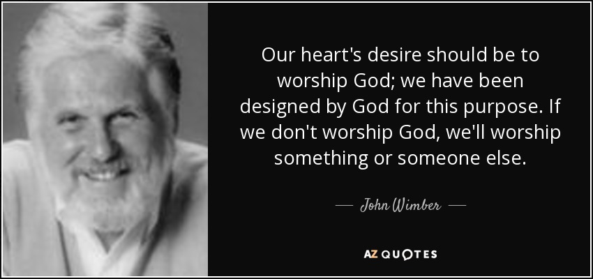 Our heart's desire should be to worship God; we have been designed by God for this purpose. If we don't worship God, we'll worship something or someone else. - John Wimber