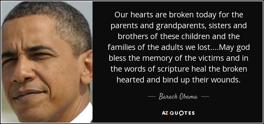 Our hearts are broken today for the parents and grandparents, sisters and brothers of these children and the families of the adults we lost....May god bless the memory of the victims and in the words of scripture heal the broken hearted and bind up their wounds. - Barack Obama