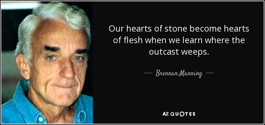 Our hearts of stone become hearts of flesh when we learn where the outcast weeps. - Brennan Manning