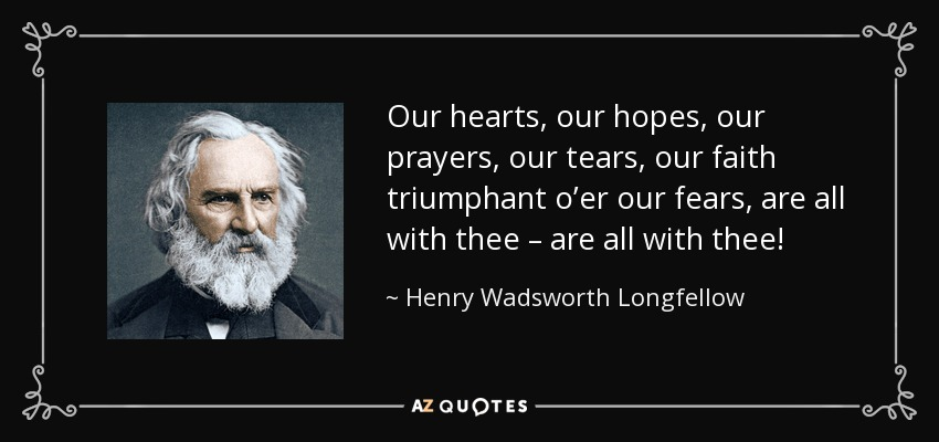 Our hearts, our hopes, our prayers, our tears, our faith triumphant o'er our fears, are all with thee – are all with thee! - Henry Wadsworth Longfellow