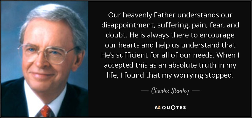 Our heavenly Father understands our disappointment, suffering, pain, fear, and doubt. He is always there to encourage our hearts and help us understand that He's sufficient for all of our needs. When I accepted this as an absolute truth in my life, I found that my worrying stopped. - Charles Stanley