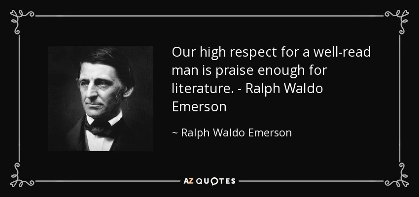 Our high respect for a well-read man is praise enough for literature. - Ralph Waldo Emerson - Ralph Waldo Emerson