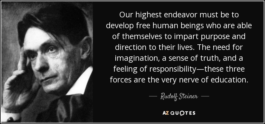 Our highest endeavor must be to develop free human beings who are able of themselves to impart purpose and direction to their lives. The need for imagination, a sense of truth, and a feeling of responsibility—these three forces are the very nerve of education. - Rudolf Steiner