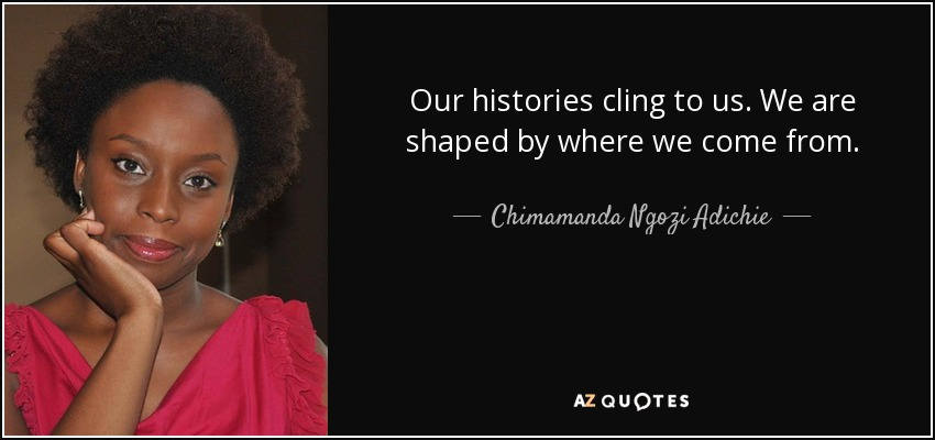 Our histories cling to us. We are shaped by where we come from. - Chimamanda Ngozi Adichie