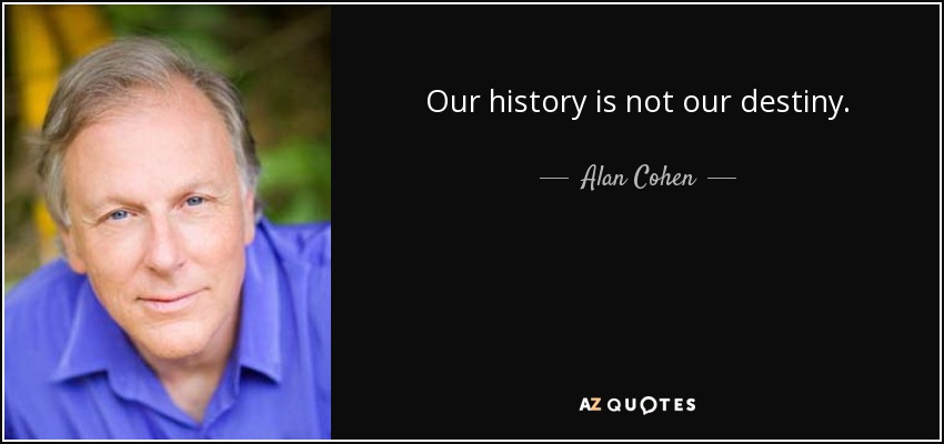 Our history is not our destiny. - Alan Cohen