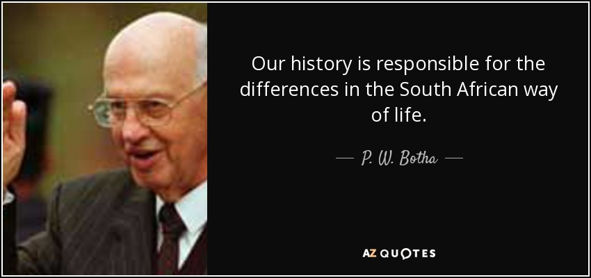 Our history is responsible for the differences in the South African way of life. - P. W. Botha