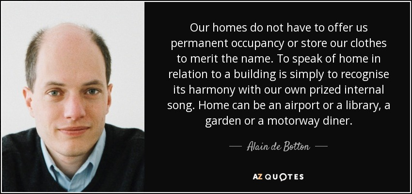 Our homes do not have to offer us permanent occupancy or store our clothes to merit the name. To speak of home in relation to a building is simply to recognise its harmony with our own prized internal song. Home can be an airport or a library, a garden or a motorway diner. - Alain de Botton