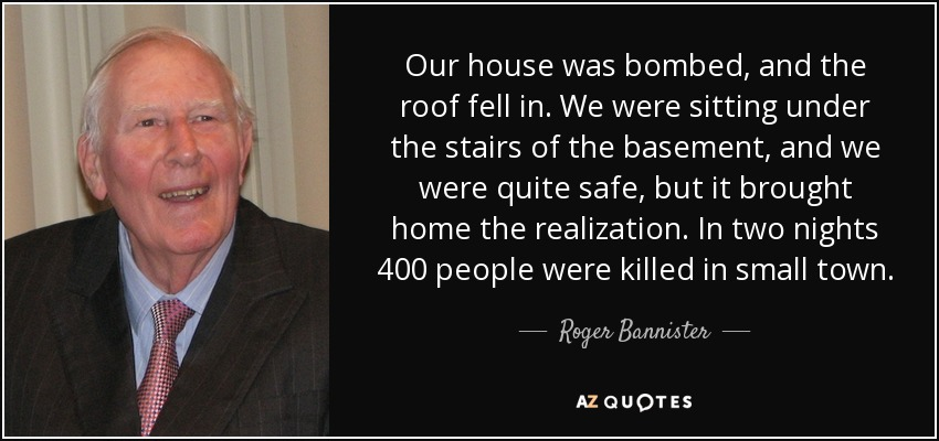 Our house was bombed, and the roof fell in. We were sitting under the stairs of the basement, and we were quite safe, but it brought home the realization. In two nights 400 people were killed in small town. - Roger Bannister