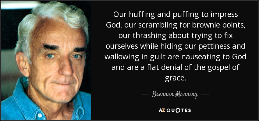 Our huffing and puffing to impress God, our scrambling for brownie points, our thrashing about trying to fix ourselves while hiding our pettiness and wallowing in guilt are nauseating to God and are a flat denial of the gospel of grace. - Brennan Manning