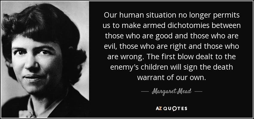 Our human situation no longer permits us to make armed dichotomies between those who are good and those who are evil, those who are right and those who are wrong. The first blow dealt to the enemy's children will sign the death warrant of our own. - Margaret Mead