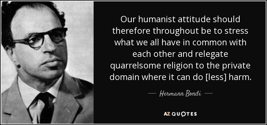 Our humanist attitude should therefore throughout be to stress what we all have in common with each other and relegate quarrelsome religion to the private domain where it can do [less] harm. - Hermann Bondi