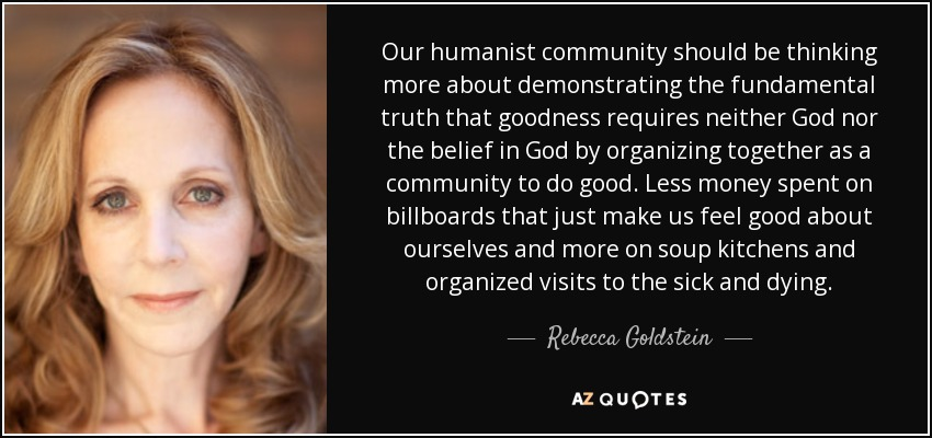 Our humanist community should be thinking more about demonstrating the fundamental truth that goodness requires neither God nor the belief in God by organizing together as a community to do good. Less money spent on billboards that just make us feel good about ourselves and more on soup kitchens and organized visits to the sick and dying. - Rebecca Goldstein