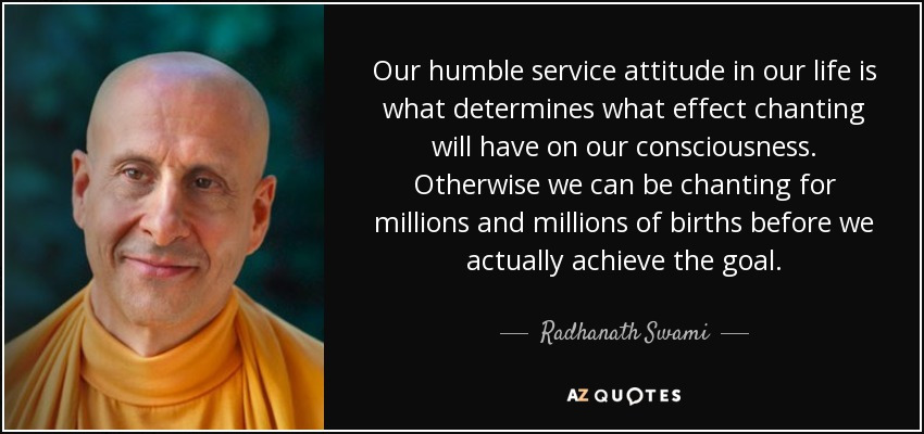 Our humble service attitude in our life is what determines what effect chanting will have on our consciousness. Otherwise we can be chanting for millions and millions of births before we actually achieve the goal. - Radhanath Swami