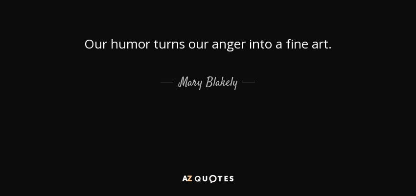Our humor turns our anger into a fine art. - Mary Blakely