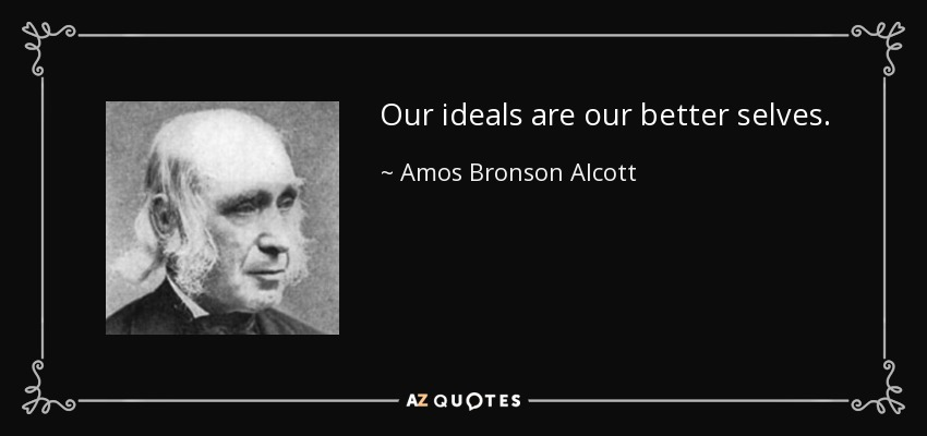 Our ideals are our better selves. - Amos Bronson Alcott
