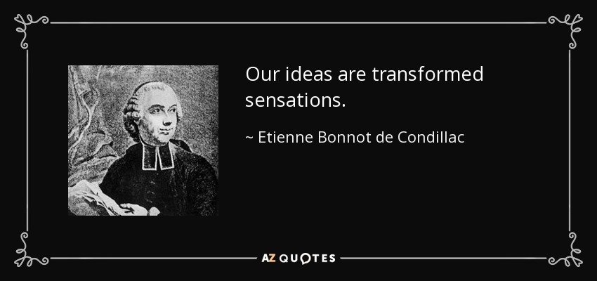 Our ideas are transformed sensations. - Etienne Bonnot de Condillac