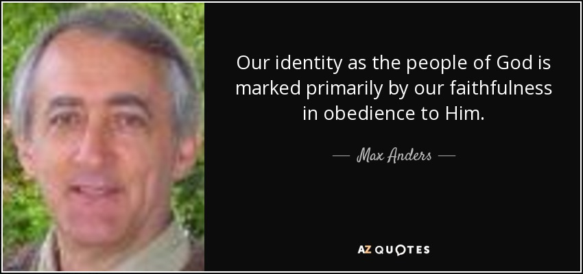 Our identity as the people of God is marked primarily by our faithfulness in obedience to Him. - Max Anders