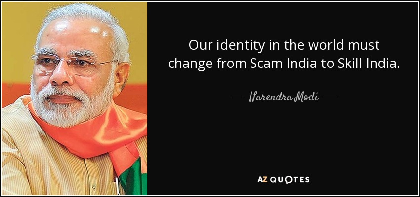 Our identity in the world must change from Scam India to Skill India. - Narendra Modi