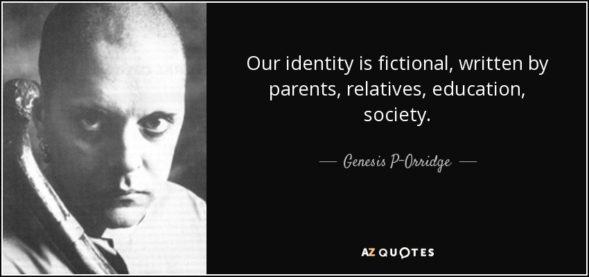Our identity is fictional, written by parents, relatives, education, society. - Genesis P-Orridge