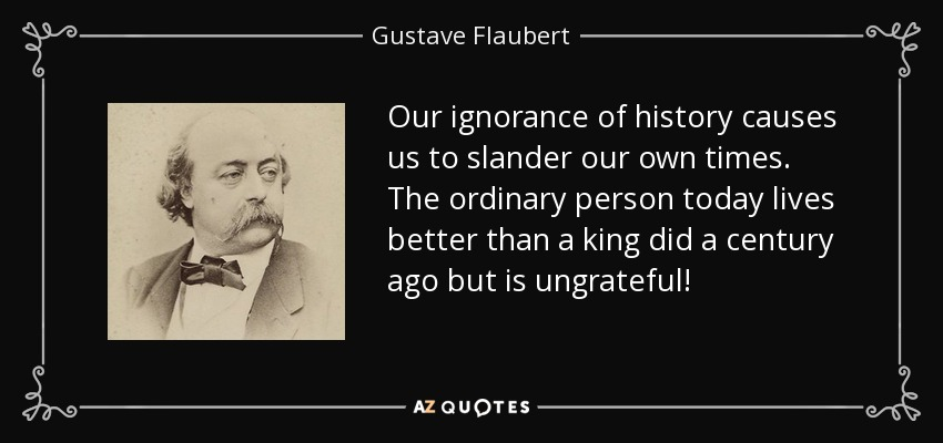 Our ignorance of history causes us to slander our own times. The ordinary person today lives better than a king did a century ago but is ungrateful! - Gustave Flaubert