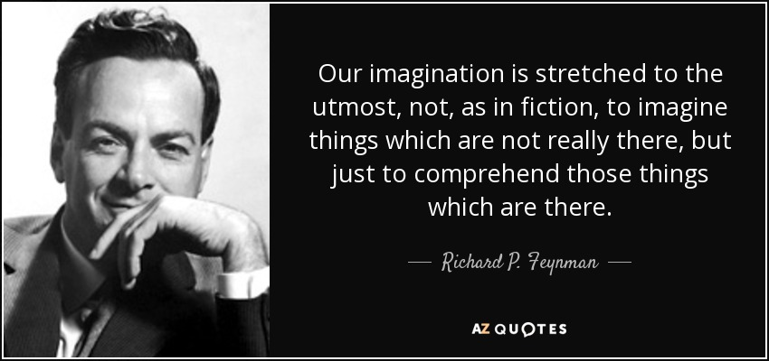 Our imagination is stretched to the utmost, not, as in fiction, to imagine things which are not really there, but just to comprehend those things which are there. - Richard P. Feynman
