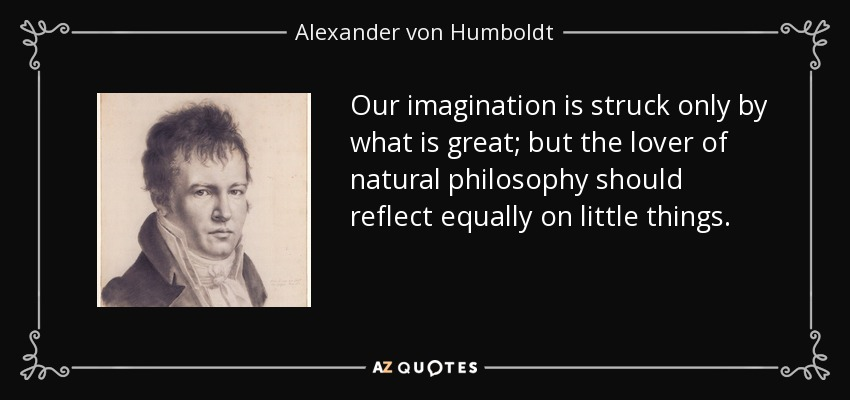 Our imagination is struck only by what is great; but the lover of natural philosophy should reflect equally on little things. - Alexander von Humboldt