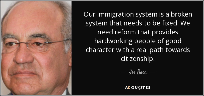 Our immigration system is a broken system that needs to be fixed. We need reform that provides hardworking people of good character with a real path towards citizenship. - Joe Baca