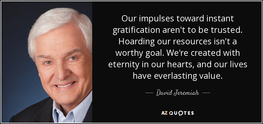 Our impulses toward instant gratification aren't to be trusted. Hoarding our resources isn't a worthy goal. We're created with eternity in our hearts, and our lives have everlasting value. - David Jeremiah