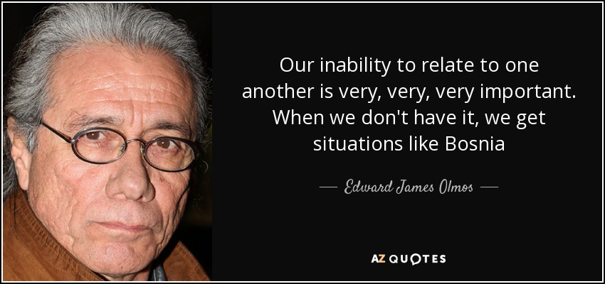 Our inability to relate to one another is very, very, very important. When we don't have it, we get situations like Bosnia - Edward James Olmos