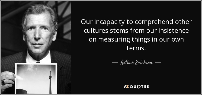 Our incapacity to comprehend other cultures stems from our insistence on measuring things in our own terms. - Arthur Erickson