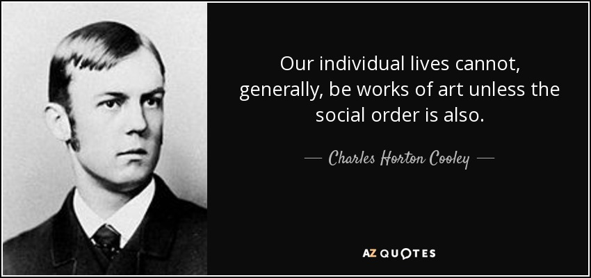 Our individual lives cannot, generally, be works of art unless the social order is also. - Charles Horton Cooley