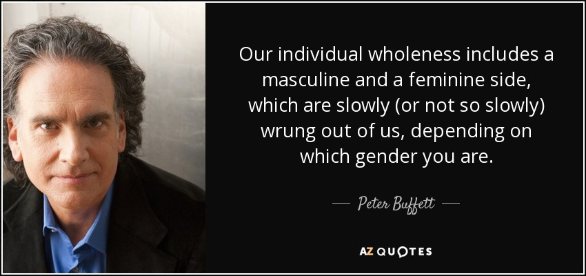 Our individual wholeness includes a masculine and a feminine side, which are slowly (or not so slowly) wrung out of us, depending on which gender you are. - Peter Buffett