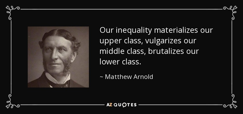Our inequality materializes our upper class, vulgarizes our middle class, brutalizes our lower class. - Matthew Arnold