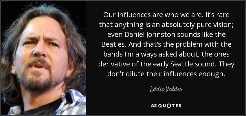 Our influences are who we are. It's rare that anything is an absolutely pure vision; even Daniel Johnston sounds like the Beatles. And that's the problem with the bands I'm always asked about, the ones derivative of the early Seattle sound. They don't dilute their influences enough. - Eddie Vedder