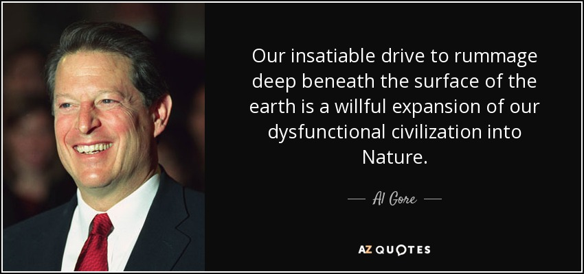 Our insatiable drive to rummage deep beneath the surface of the earth is a willful expansion of our dysfunctional civilization into Nature. - Al Gore