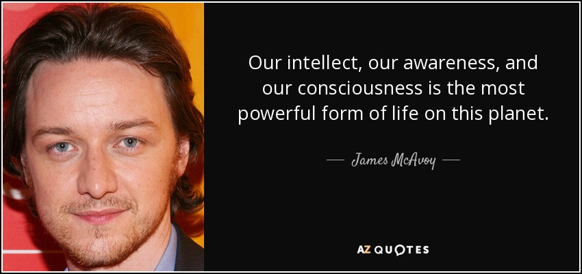 Our intellect, our awareness, and our consciousness is the most powerful form of life on this planet. - James McAvoy