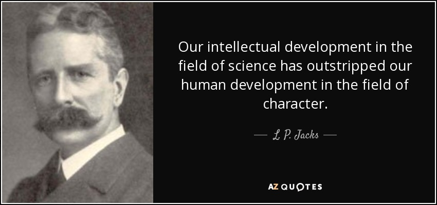 Our intellectual development in the field of science has outstripped our human development in the field of character. - L. P. Jacks