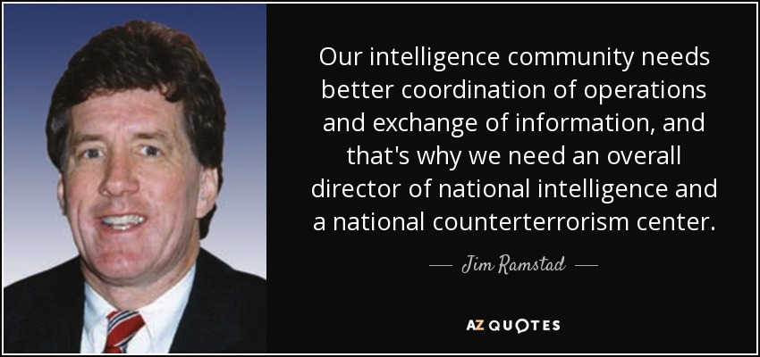 Our intelligence community needs better coordination of operations and exchange of information, and that's why we need an overall director of national intelligence and a national counterterrorism center. - Jim Ramstad