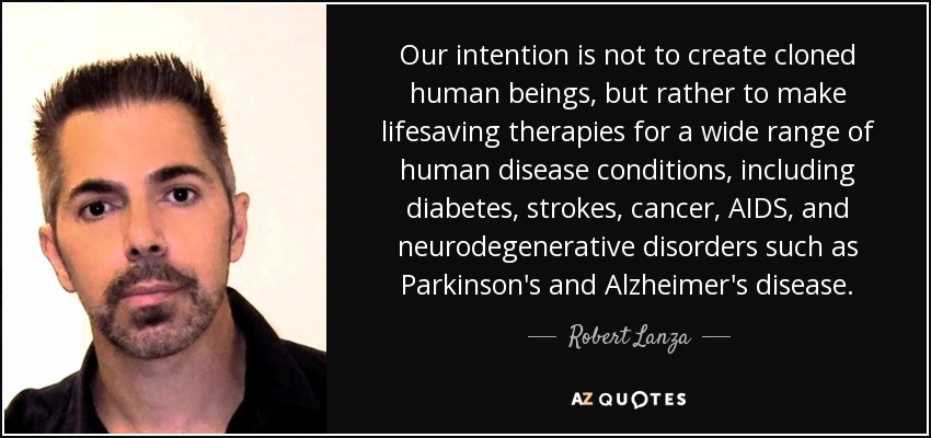 Our intention is not to create cloned human beings, but rather to make lifesaving therapies for a wide range of human disease conditions, including diabetes, strokes, cancer, AIDS, and neurodegenerative disorders such as Parkinson's and Alzheimer's disease. - Robert Lanza