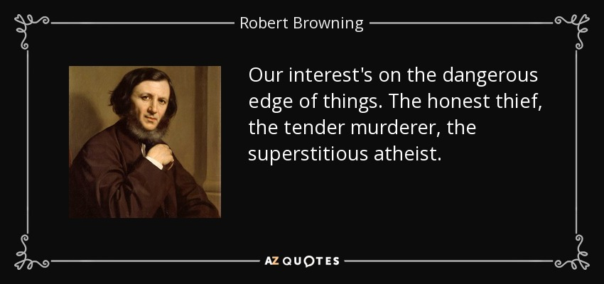 Our interest's on the dangerous edge of things. The honest thief, the tender murderer, the superstitious atheist. - Robert Browning
