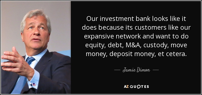 Our investment bank looks like it does because its customers like our expansive network and want to do equity, debt, M&A, custody, move money, deposit money, et cetera. - Jamie Dimon