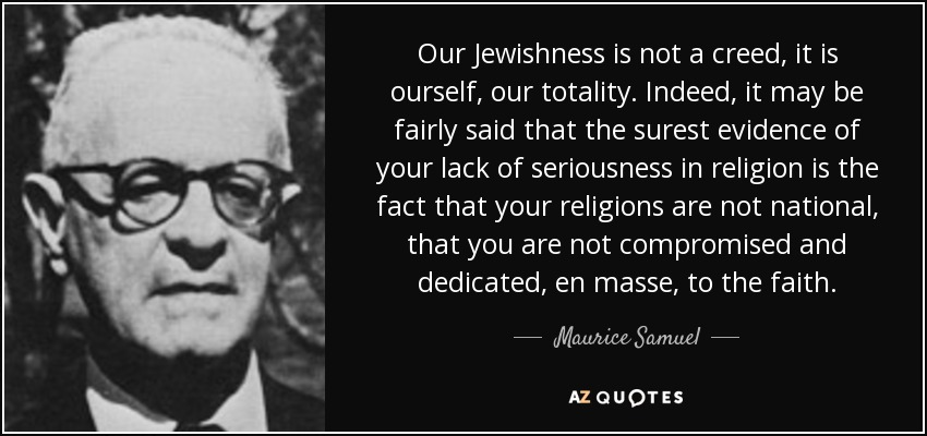 Our Jewishness is not a creed, it is ourself, our totality. Indeed, it may be fairly said that the surest evidence of your lack of seriousness in religion is the fact that your religions are not national, that you are not compromised and dedicated, en masse, to the faith. - Maurice Samuel