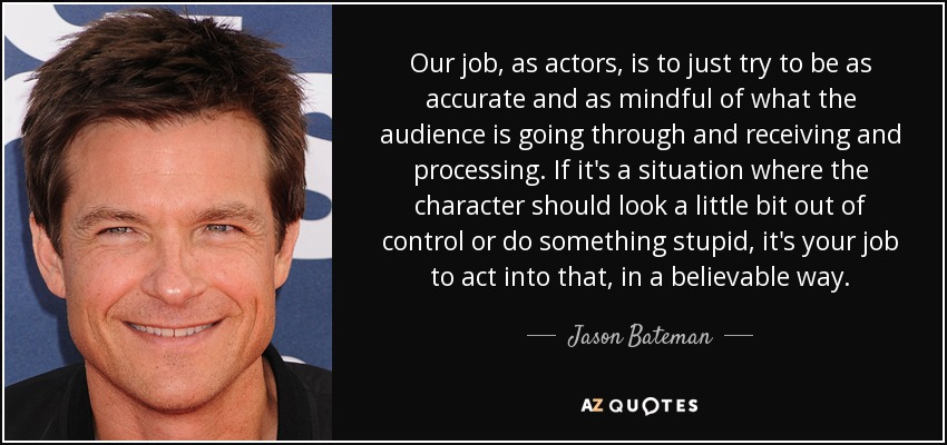 Our job, as actors, is to just try to be as accurate and as mindful of what the audience is going through and receiving and processing. If it's a situation where the character should look a little bit out of control or do something stupid, it's your job to act into that, in a believable way. - Jason Bateman