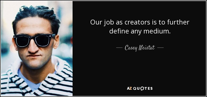 Casey Neistat quote: Our job as creators is to further